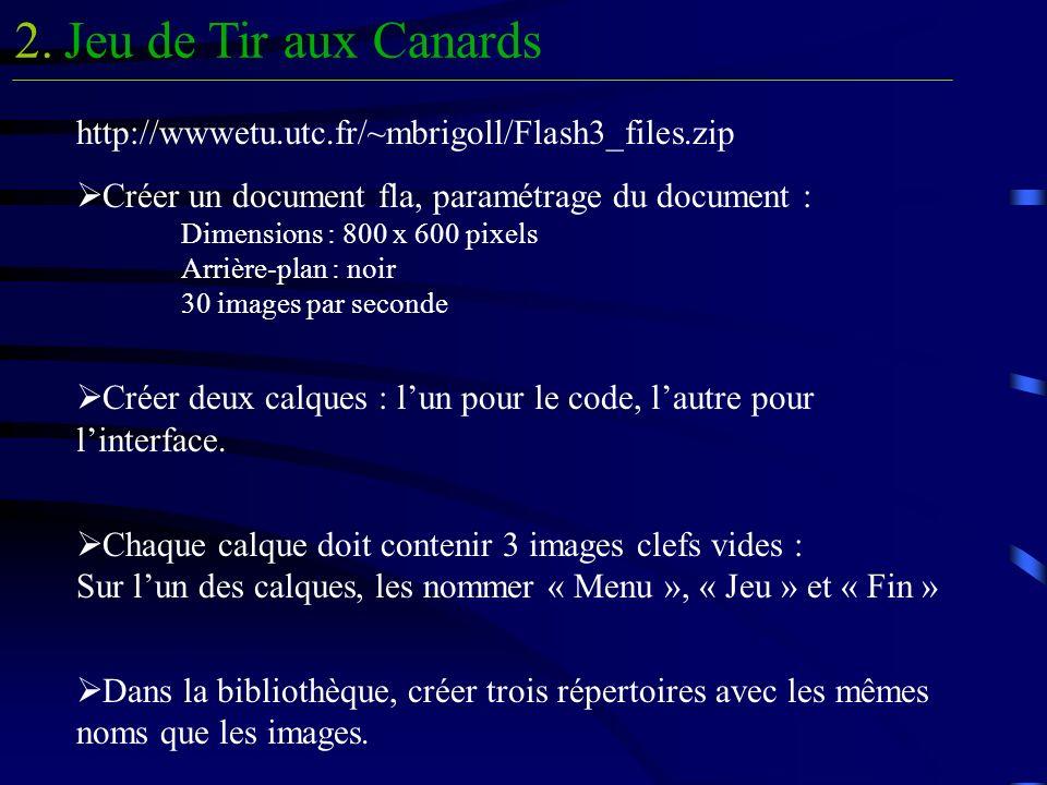 Jeu de Tir aux Canards2. http://wwwetu.utc.fr/~mbrigoll/Flash3_files.zip Créer un document fla, paramétrage du document : Dimensions : 800 x 600 pixel