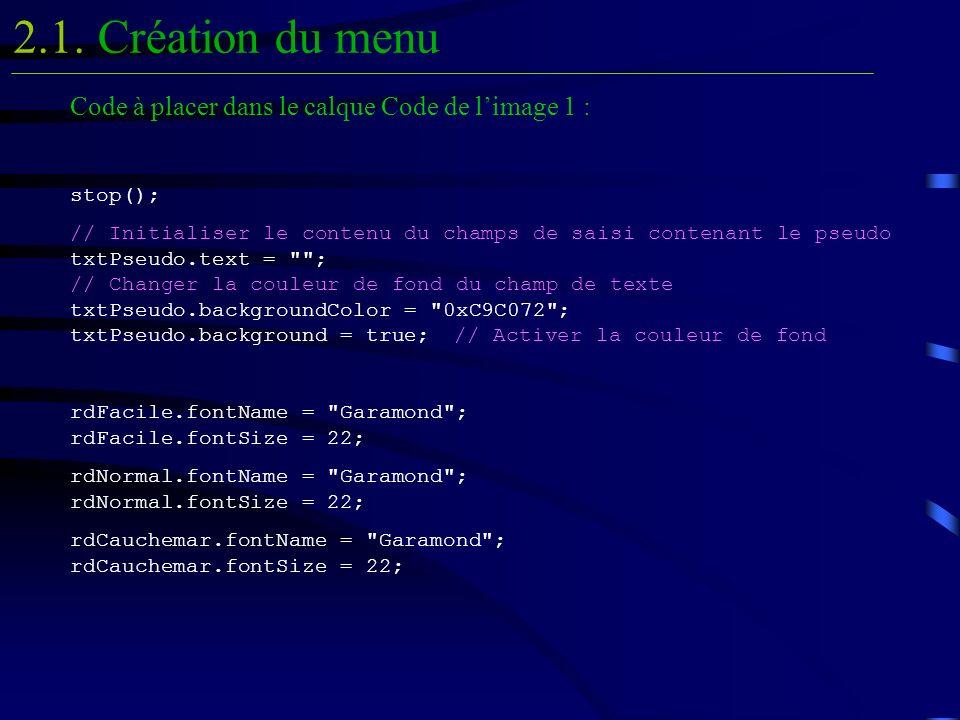 Code à placer dans le calque Code de limage 1 : stop(); // Initialiser le contenu du champs de saisi contenant le pseudo txtPseudo.text = ; // Changer la couleur de fond du champ de texte txtPseudo.backgroundColor = 0xC9C072 ; txtPseudo.background = true;// Activer la couleur de fond rdFacile.fontName = Garamond ; rdFacile.fontSize = 22; rdNormal.fontName = Garamond ; rdNormal.fontSize = 22; rdCauchemar.fontName = Garamond ; rdCauchemar.fontSize = 22; Création du menu2.1.