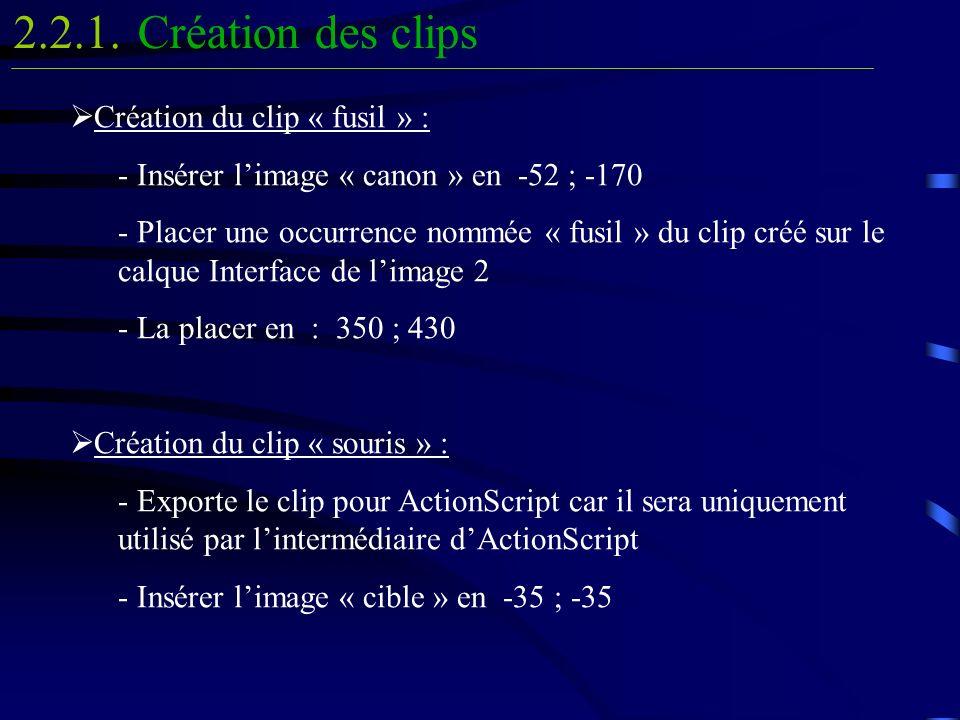 Création du clip « fusil » : - Insérer limage « canon » en -52 ; -170 - Placer une occurrence nommée « fusil » du clip créé sur le calque Interface de limage 2 - La placer en : 350 ; 430 Création du clip « souris » : - Exporte le clip pour ActionScript car il sera uniquement utilisé par lintermédiaire dActionScript - Insérer limage « cible » en -35 ; -35 Création des clips2.2.1.