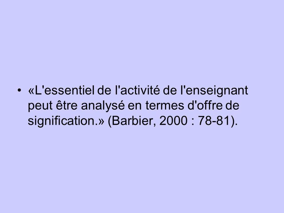 «L essentiel de l activité de l enseignant peut être analysé en termes d offre de signification.» (Barbier, 2000 : 78-81).