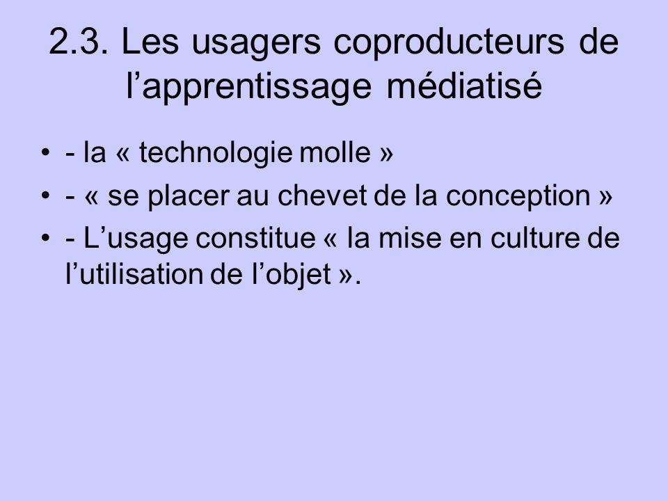 2.3. Les usagers coproducteurs de lapprentissage médiatisé - la « technologie molle » - « se placer au chevet de la conception » - Lusage constitue «