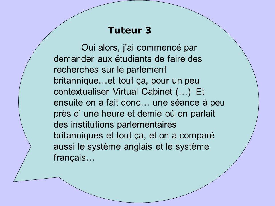Oui alors, jai commencé par demander aux étudiants de faire des recherches sur le parlement britannique…et tout ça, pour un peu contextualiser Virtual Cabinet (…) Et ensuite on a fait donc… une séance à peu près d une heure et demie où on parlait des institutions parlementaires britanniques et tout ça, et on a comparé aussi le système anglais et le système français… Tuteur 3