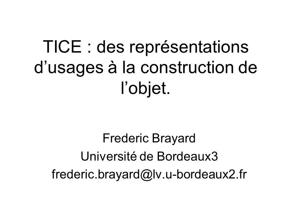 TICE : des représentations dusages à la construction de lobjet. Frederic Brayard Université de Bordeaux3 frederic.brayard@lv.u-bordeaux2.fr