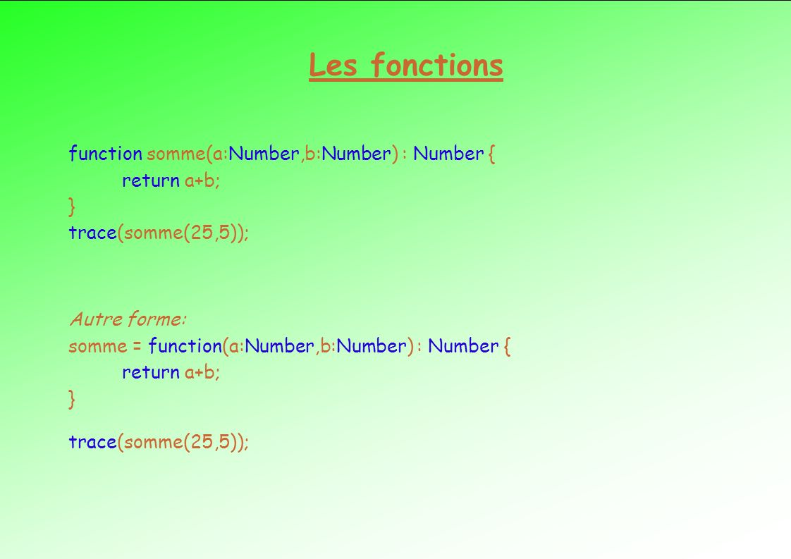 Les fonctions function somme(a:Number,b:Number) : Number { return a+b; } trace(somme(25,5)); Autre forme: somme = function(a:Number,b:Number) : Number