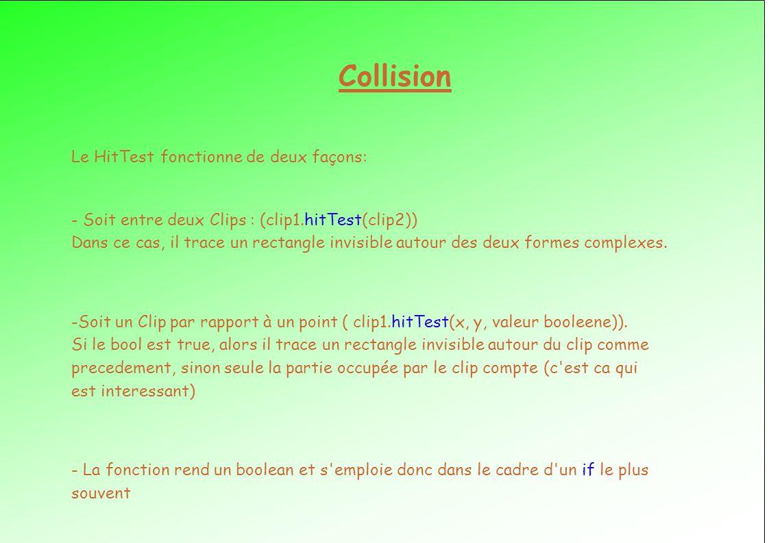 Collision Le HitTest fonctionne de deux façons: - Soit entre deux Clips : (clip1.hitTest(clip2)) Dans ce cas, il trace un rectangle invisible autour des deux formes complexes.