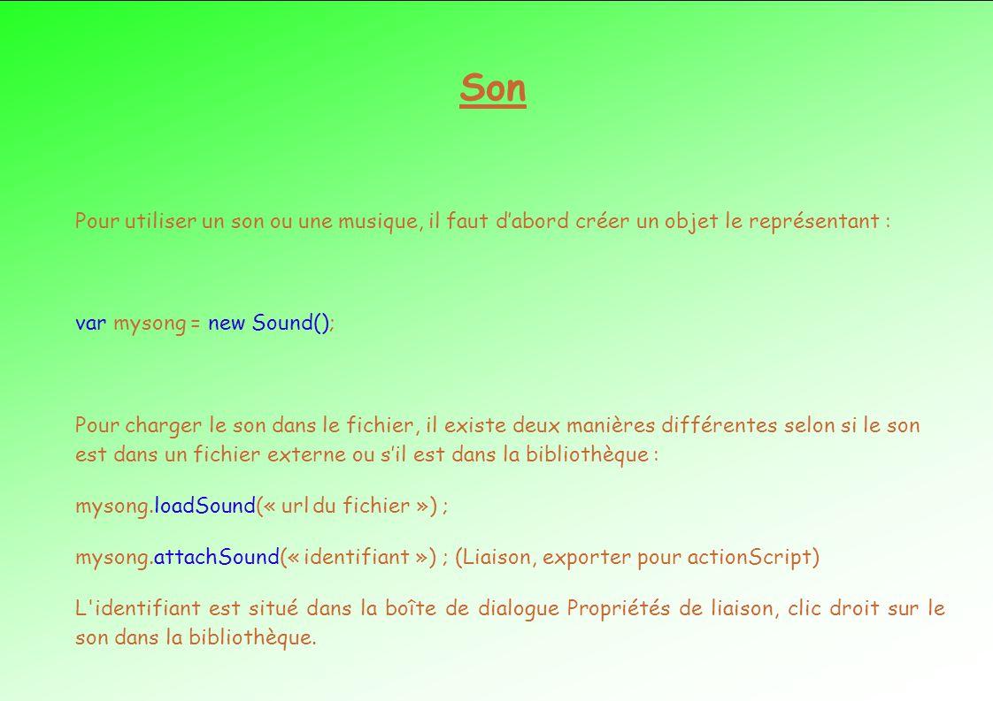 Son Pour utiliser un son ou une musique, il faut dabord créer un objet le représentant : var mysong = new Sound(); Pour charger le son dans le fichier, il existe deux manières différentes selon si le son est dans un fichier externe ou sil est dans la bibliothèque : mysong.loadSound(« url du fichier ») ; mysong.attachSound(« identifiant ») ; (Liaison, exporter pour actionScript) L identifiant est situé dans la boîte de dialogue Propriétés de liaison, clic droit sur le son dans la bibliothèque.