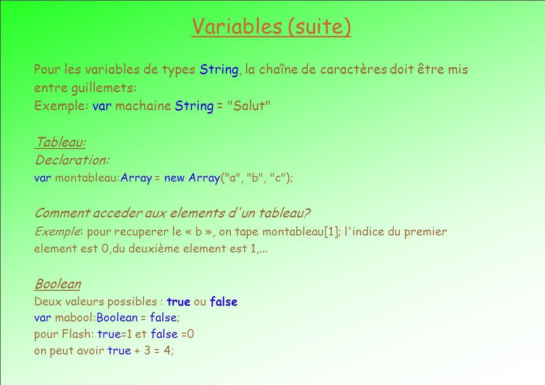 Variables (suite) Pour les variables de types String, la chaîne de caractères doit être mis entre guillemets: Exemple: var machaine String = Salut Tableau: Declaration: var montableau:Array = new Array( a , b , c ); Comment acceder aux elements d un tableau.