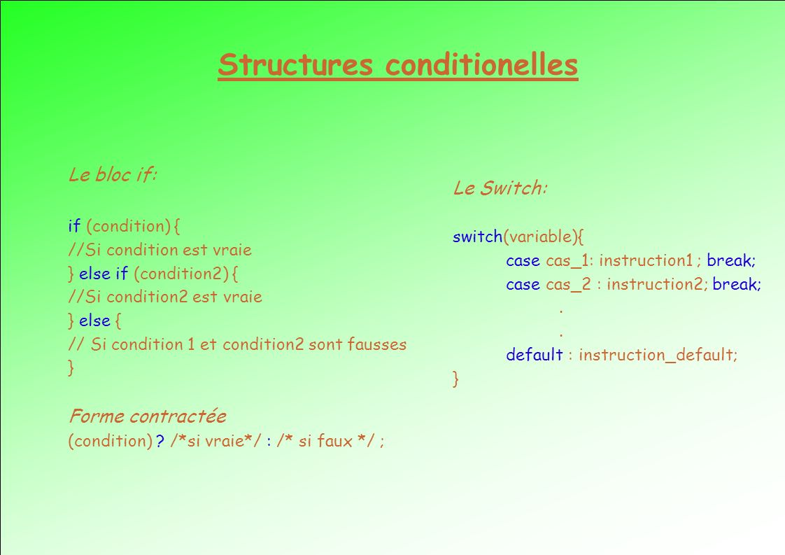 Structures conditionelles Le bloc if: if (condition) { //Si condition est vraie } else if (condition2) { //Si condition2 est vraie } else { // Si cond