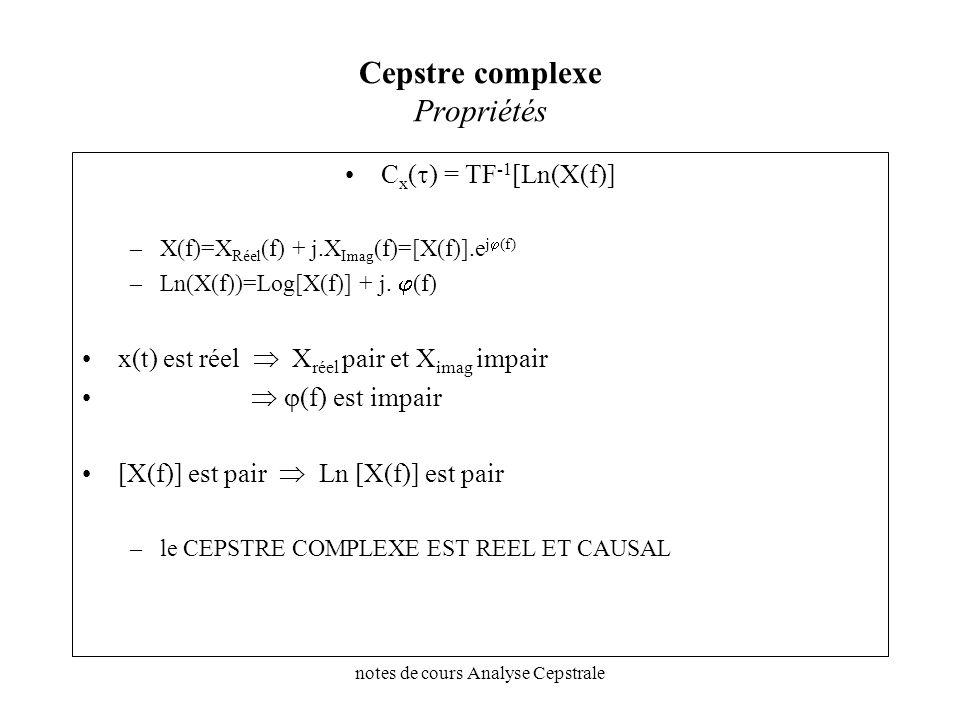 notes de cours Analyse Cepstrale Cepstre complexe Propriétés C x ( ) = TF -1 [Ln(X(f)] –X(f)=X Réel (f) + j.X Imag (f)=[X(f)].e j (f) –Ln(X(f))=Log[X(
