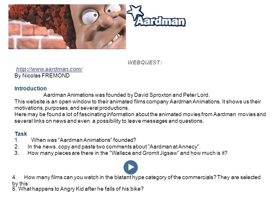 WEBQUEST :   By Nicolas FREMOND Introduction Aardman Animations was founded by David Sproxton and Peter Lord.