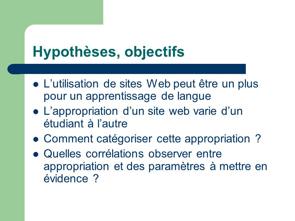 Hypothèses, objectifs Lutilisation de sites Web peut être un plus pour un apprentissage de langue Lappropriation dun site web varie dun étudiant à lautre Comment catégoriser cette appropriation .