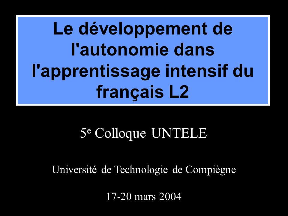 Université de Technologie de Compiègne 17-20 mars 2004 Le développement de l autonomie dans l apprentissage intensif du français L2 5 e Colloque UNTELE