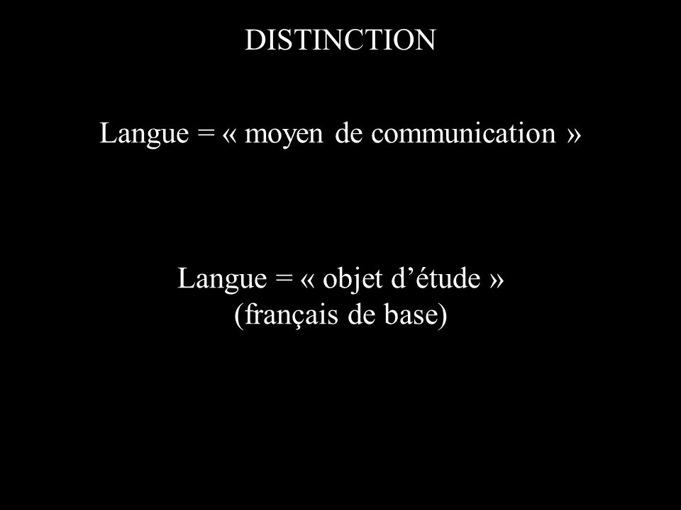 DISTINCTION Langue = « moyen de communication » Langue = « objet détude » (français de base)