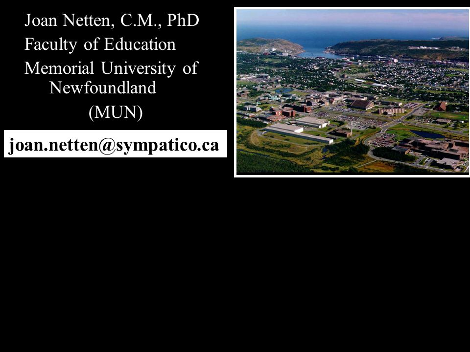 Joan Netten, C.M., PhD Faculty of Education Memorial University of Newfoundland (MUN) joan.netten@sympatico.ca