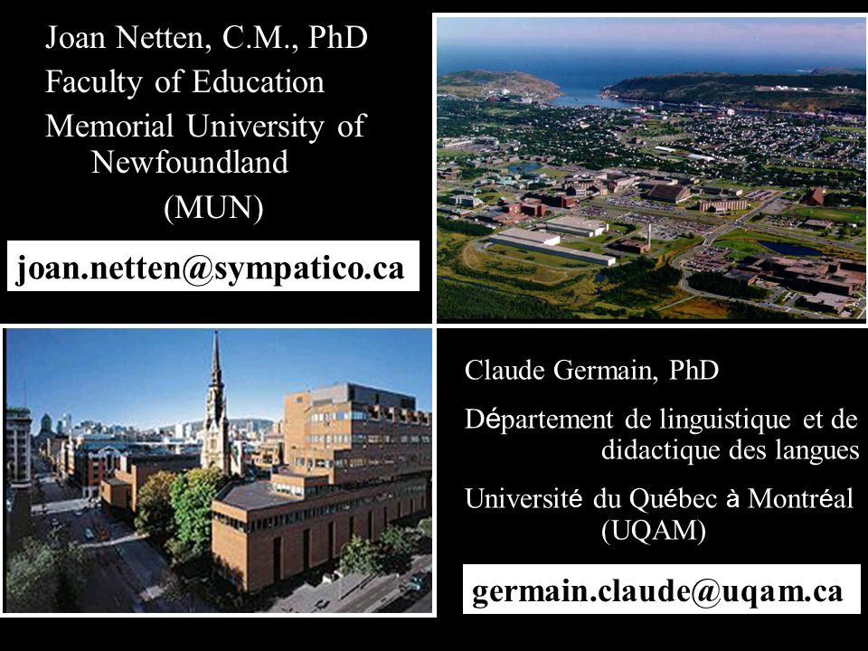 Joan Netten, C.M., PhD Faculty of Education Memorial University of Newfoundland (MUN) Claude Germain, PhD D é partement de linguistique et de didactique des langues Universit é du Qu é bec à Montr é al (UQAM) joan.netten@sympatico.ca germain.claude@uqam.ca
