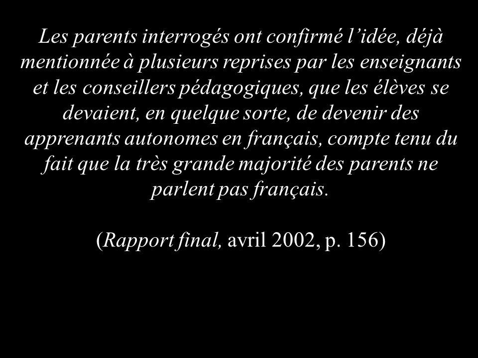 Les parents interrogés ont confirmé lidée, déjà mentionnée à plusieurs reprises par les enseignants et les conseillers pédagogiques, que les élèves se devaient, en quelque sorte, de devenir des apprenants autonomes en français, compte tenu du fait que la très grande majorité des parents ne parlent pas français.