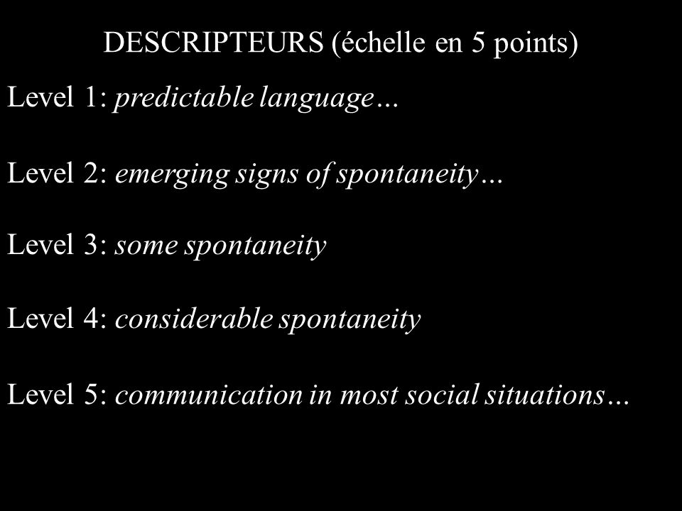 Level 1: predictable language… Level 2: emerging signs of spontaneity… Level 3: some spontaneity DESCRIPTEURS (échelle en 5 points) Level 4: considerable spontaneity Level 5: communication in most social situations…