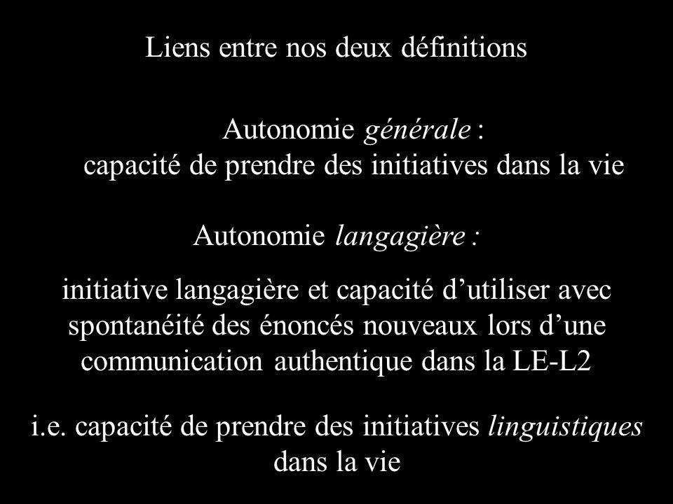 Autonomie générale : capacité de prendre des initiatives dans la vie Autonomie langagière : initiative langagière et capacité dutiliser avec spontanéité des énoncés nouveaux lors dune communication authentique dans la LE-L2 Liens entre nos deux définitions i.e.