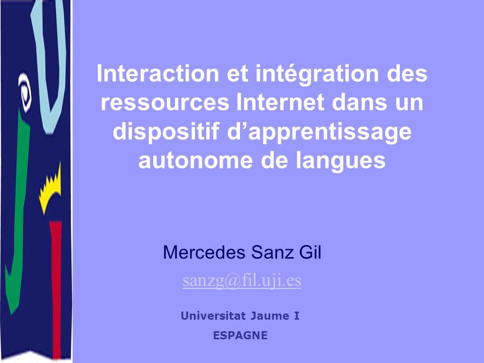 Interaction et intégration des ressources Internet dans un dispositif dapprentissage autonome de langues Mercedes Sanz Gil sanzg@fil.uji.es Universitat Jaume I ESPAGNE