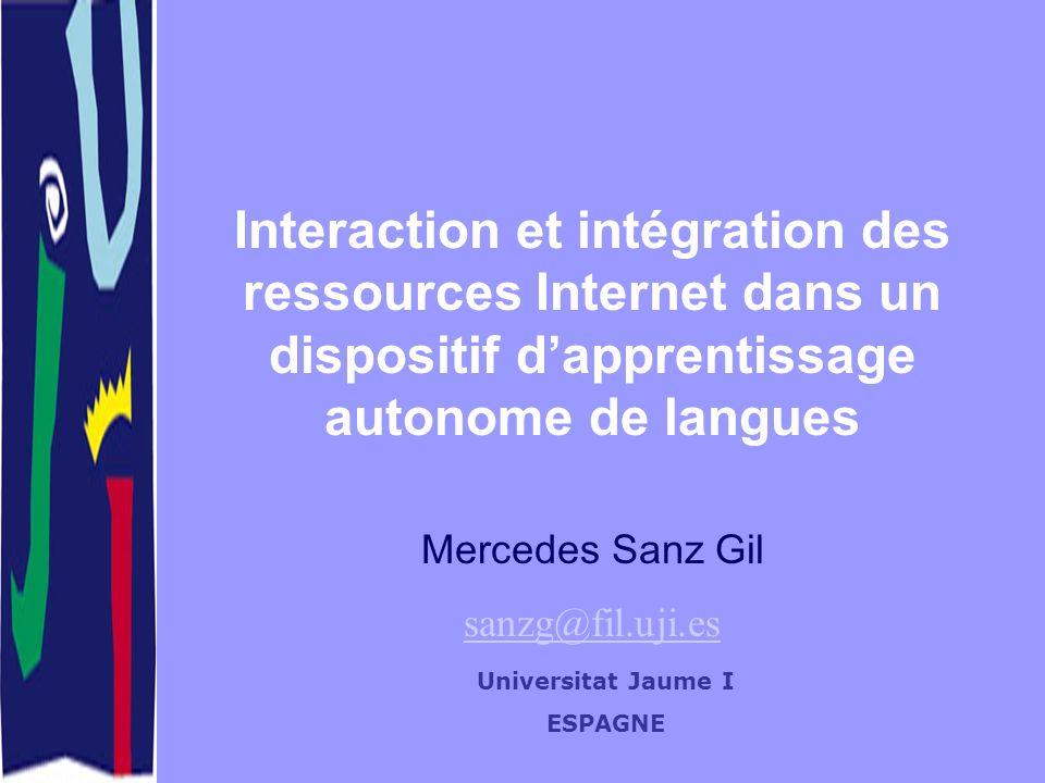 Universitat Jaume I ESPAGNE Interaction et intégration des ressources Internet dans un dispositif dapprentissage autonome de langues Mercedes Sanz Gil sanzg@fil.uji.es
