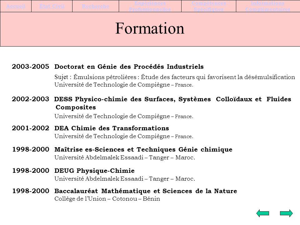 Formation 2003-2005 Doctorat en Génie des Procédés Industriels Sujet : Émulsions pétrolières : Étude des facteurs qui favorisent la désémulsification Université de Technologie de Compiègne – France.