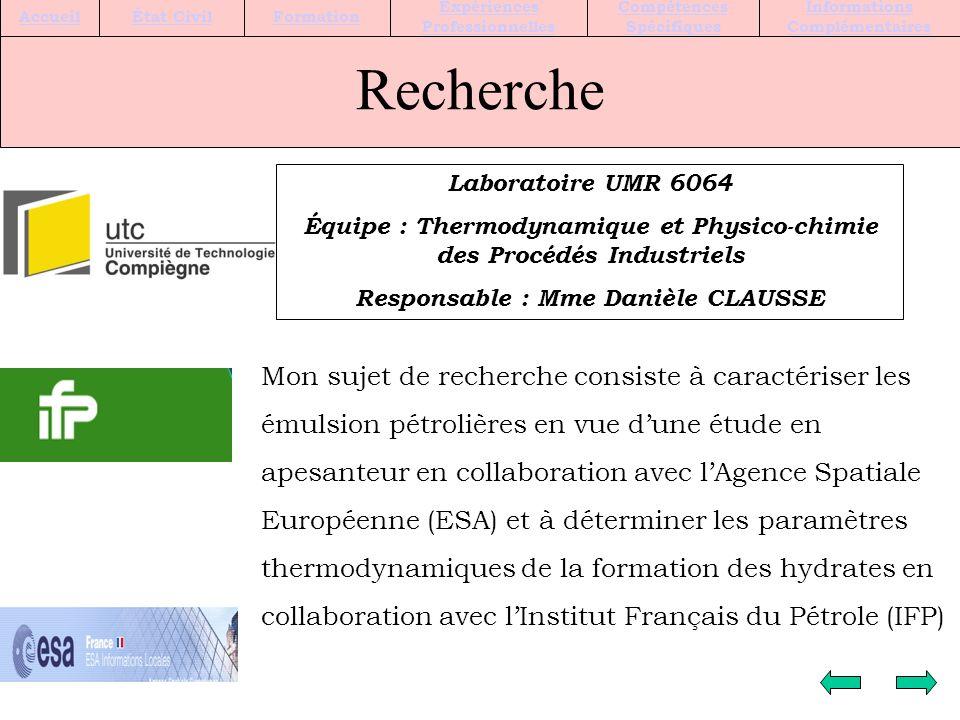 Recherche Laboratoire UMR 6064 Équipe : Thermodynamique et Physico-chimie des Procédés Industriels Responsable : Mme Danièle CLAUSSE Mon sujet de recherche consiste à caractériser les émulsion pétrolières en vue dune étude en apesanteur en collaboration avec lAgence Spatiale Européenne (ESA) et à déterminer les paramètres thermodynamiques de la formation des hydrates en collaboration avec lInstitut Français du Pétrole (IFP) Informations Complémentaires Compétences Spécifiques Expériences Professionnelles FormationÉtat CivilAccueil
