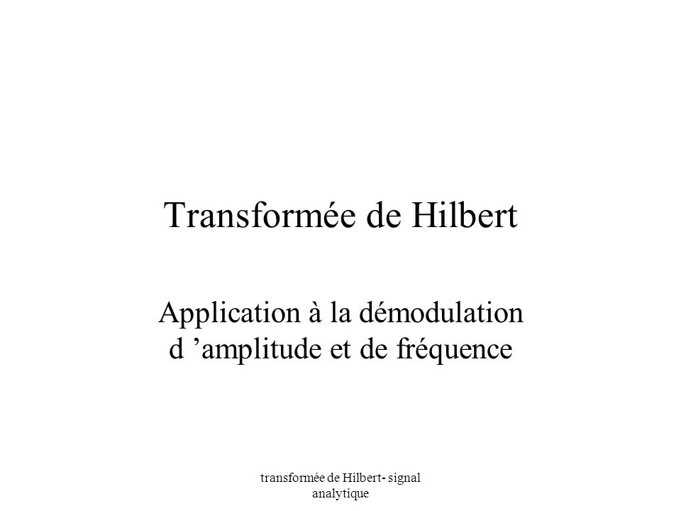 transformée de Hilbert- signal analytique Transformée de Hilbert interprétation x(t) = cos(2.f °.t) H[x (t)] = sin(2.f °.t) f 0 f0f0 -f 0 Re Im -j.sign(f) - /2 + /2
