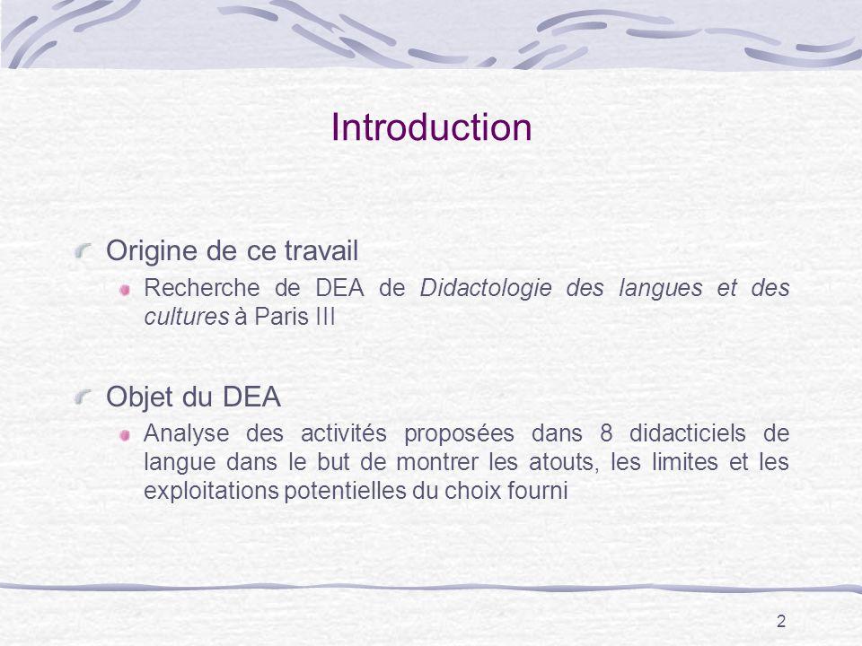 2 Introduction Origine de ce travail Recherche de DEA de Didactologie des langues et des cultures à Paris III Objet du DEA Analyse des activités proposées dans 8 didacticiels de langue dans le but de montrer les atouts, les limites et les exploitations potentielles du choix fourni