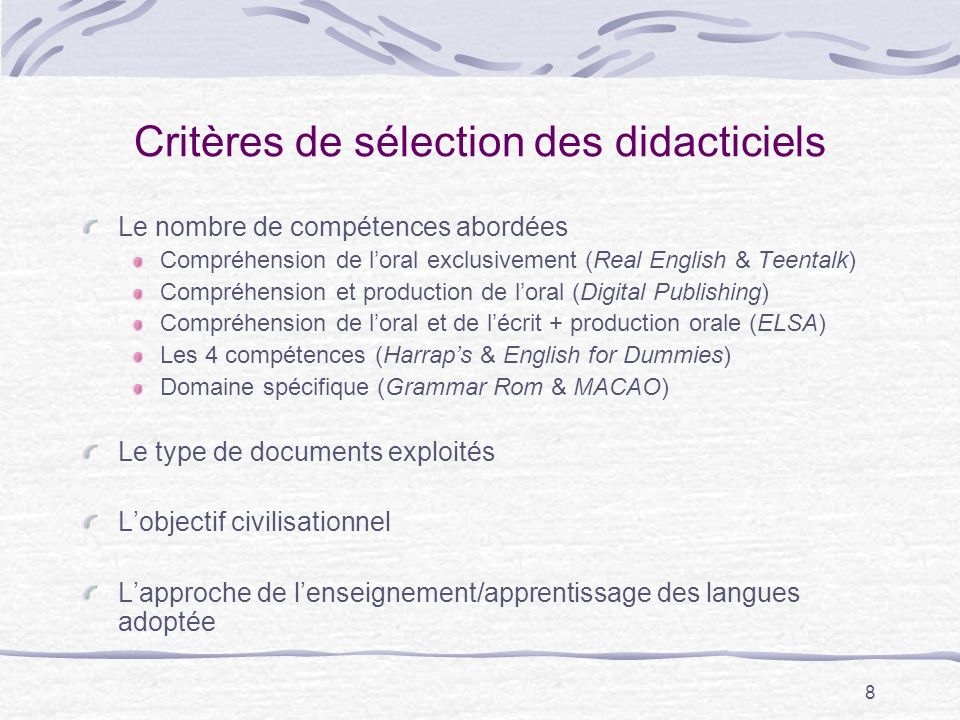 8 Critères de sélection des didacticiels Le nombre de compétences abordées Compréhension de loral exclusivement (Real English & Teentalk) Compréhension et production de loral (Digital Publishing) Compréhension de loral et de lécrit + production orale (ELSA) Les 4 compétences (Harraps & English for Dummies) Domaine spécifique (Grammar Rom & MACAO) Le type de documents exploités Lobjectif civilisationnel Lapproche de lenseignement/apprentissage des langues adoptée