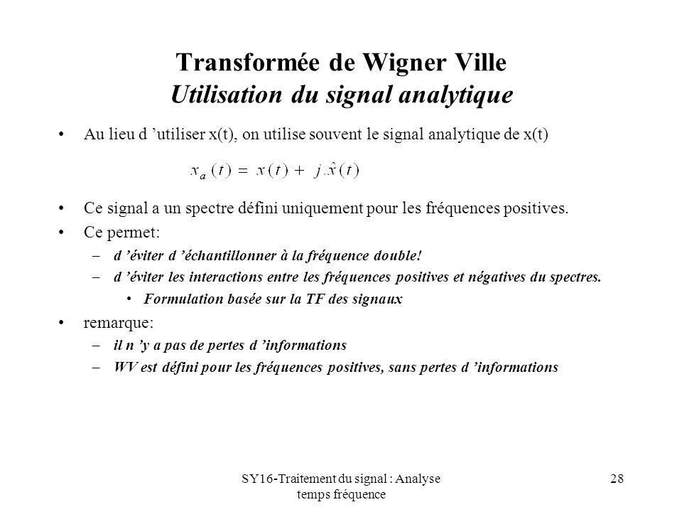 SY16-Traitement du signal : Analyse temps fréquence 28 Transformée de Wigner Ville Utilisation du signal analytique Au lieu d utiliser x(t), on utilis