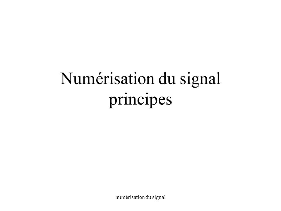 numérisation du signal Numérisation du signal principes