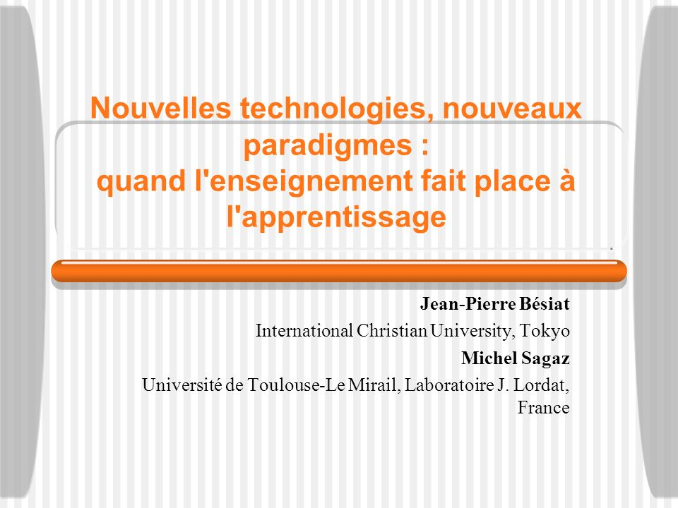 Nouvelles technologies, nouveaux paradigmes : quand l enseignement fait place à l apprentissage Jean-Pierre Bésiat International Christian University, Tokyo Michel Sagaz Université de Toulouse-Le Mirail, Laboratoire J.