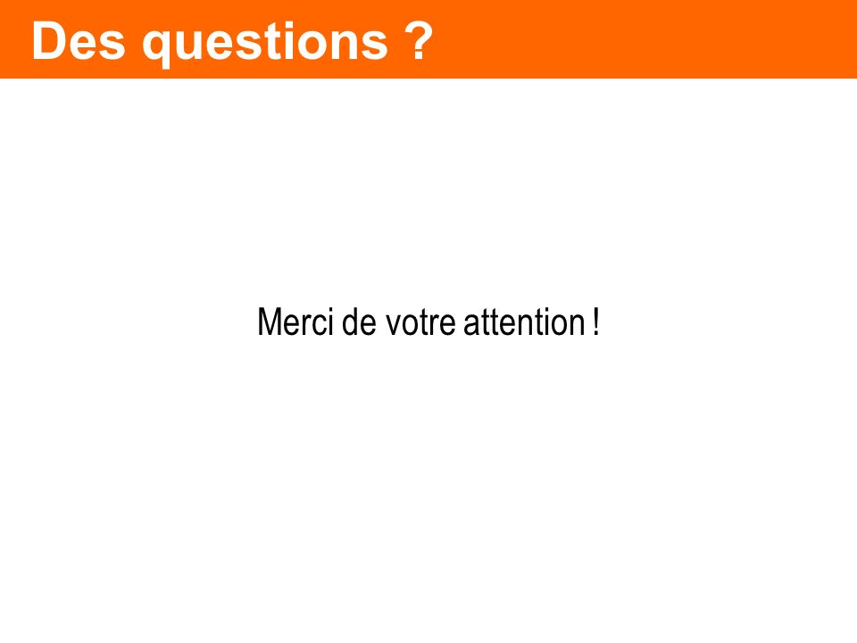 Des questions ? Merci de votre attention !