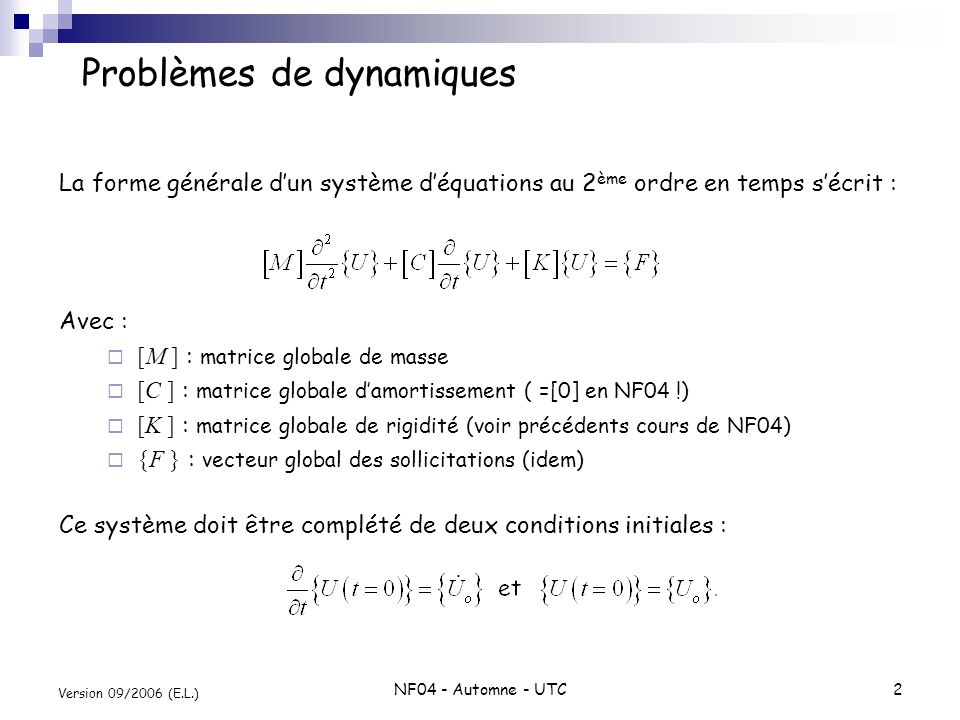 NF04 - Automne - UTC3 Version 09/2006 (E.L.) Application au cas dune barre élastique Maillage : deux éléments finis linéaires Forme forte : Forme faible : X (m) 12 3 12 F(t) E : module de Young [N/m 2 ] : masse volumique [kg/m 3 ] A : section [m 2 ] u(x,t) : déplacement [m]