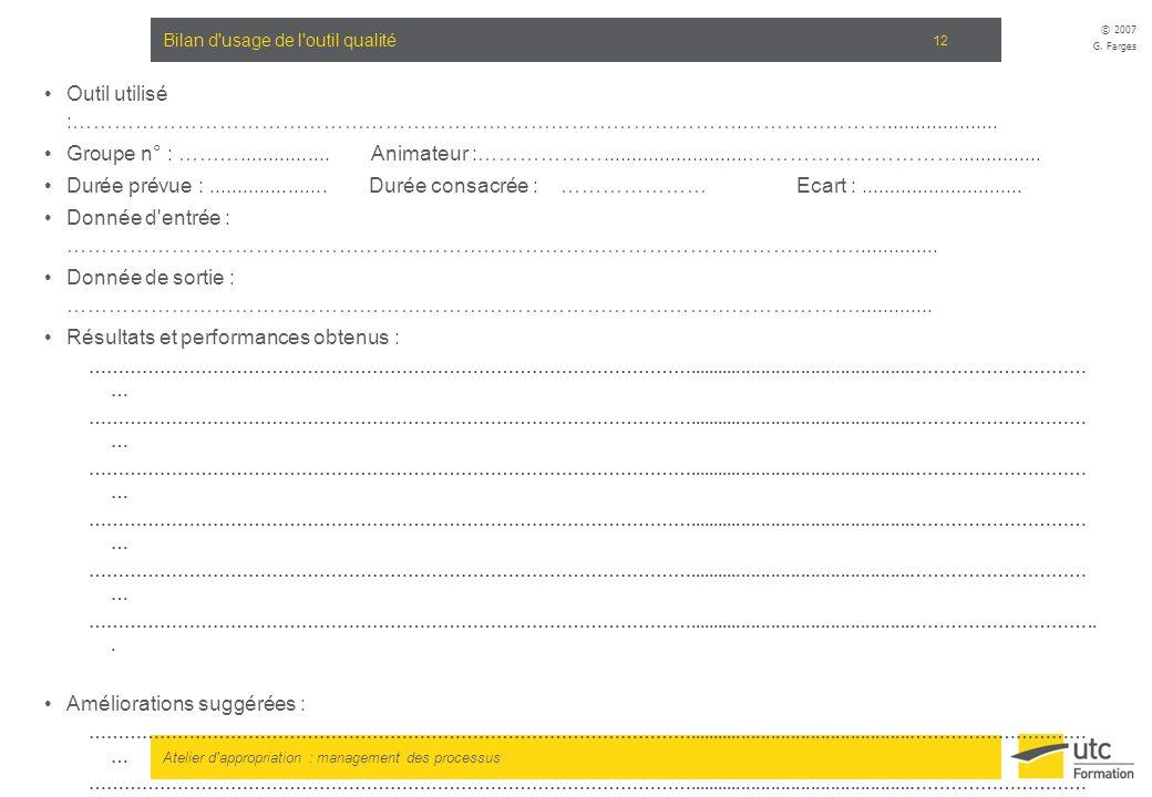 Atelier d'appropriation : management des processus © 2007 G. Farges 12 Bilan d'usage de l'outil qualité Outil utilisé :…………………………………………………………………………………