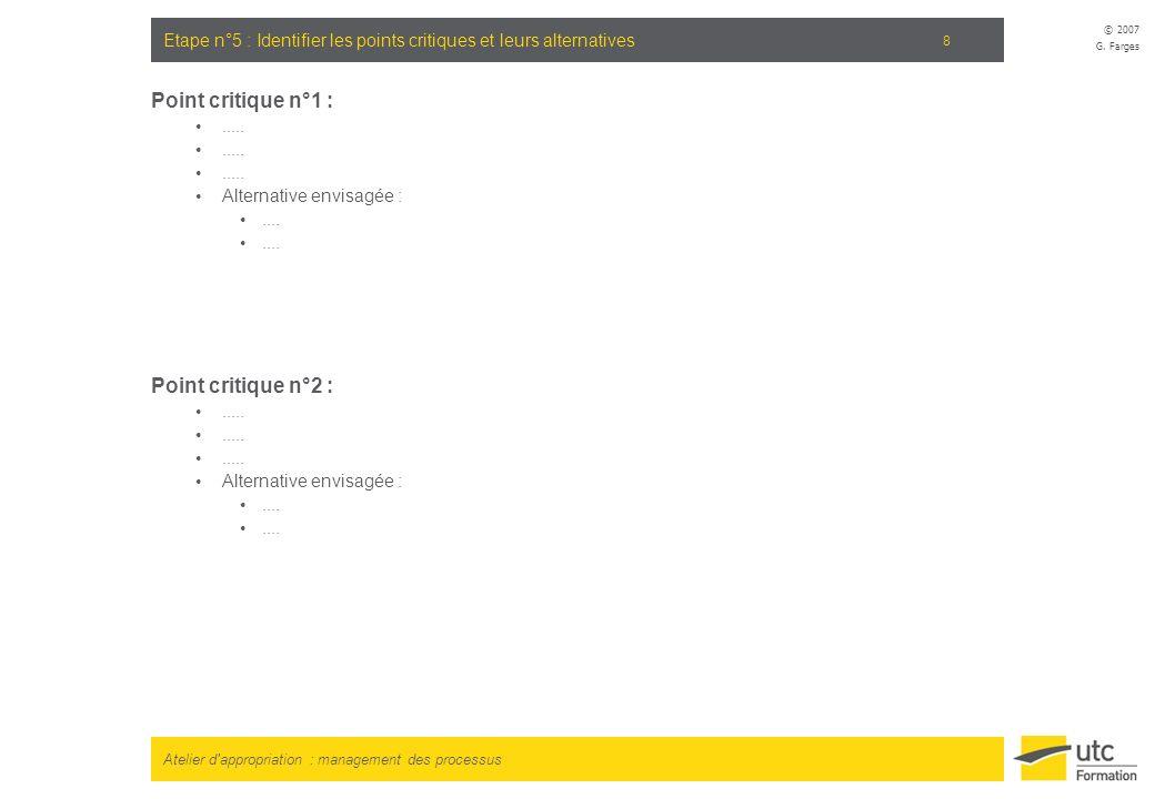 Atelier d'appropriation : management des processus © 2007 G. Farges 8 Etape n°5 : Identifier les points critiques et leurs alternatives Point critique