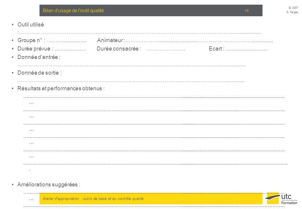 Atelier d'appropriation : outils de base et du contrôle qualité © 2007 G. Farges 10 Bilan d'usage de l'outil qualité Outil utilisé :………………………………………………