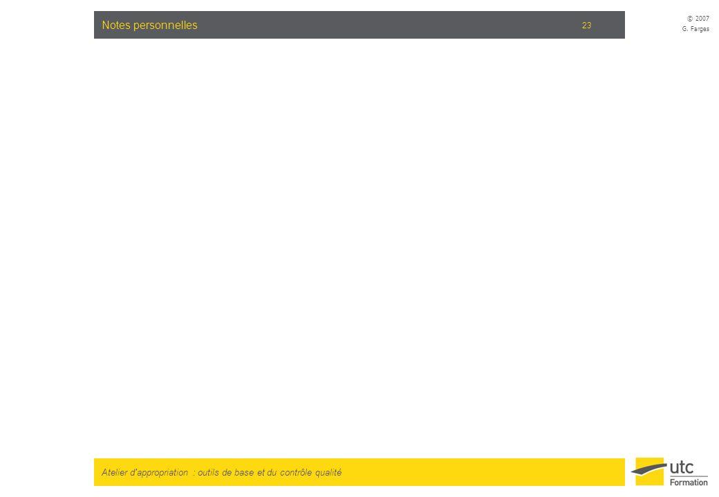 Atelier d'appropriation : outils de base et du contrôle qualité © 2007 G. Farges 23 Notes personnelles