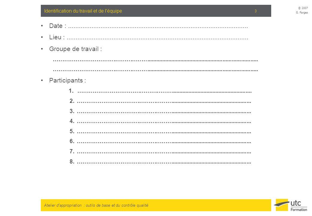 Atelier d'appropriation : outils de base et du contrôle qualité © 2007 G. Farges 3 Identification du travail et de l'équipe Date :....................