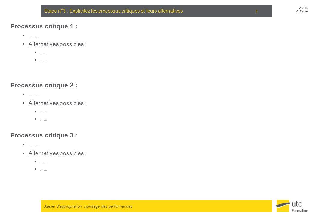 Atelier d'appropriation : pilotage des performances © 2007 G. Farges 6 Etape n°3 : Explicitez les processus critiques et leurs alternatives Processus