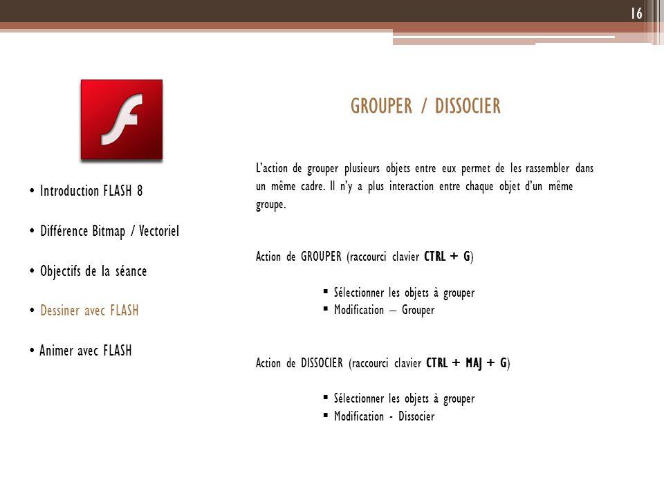 16 Introduction FLASH 8 Différence Bitmap / Vectoriel Objectifs de la séance Dessiner avec FLASH Animer avec FLASH GROUPER / DISSOCIER Laction de grou
