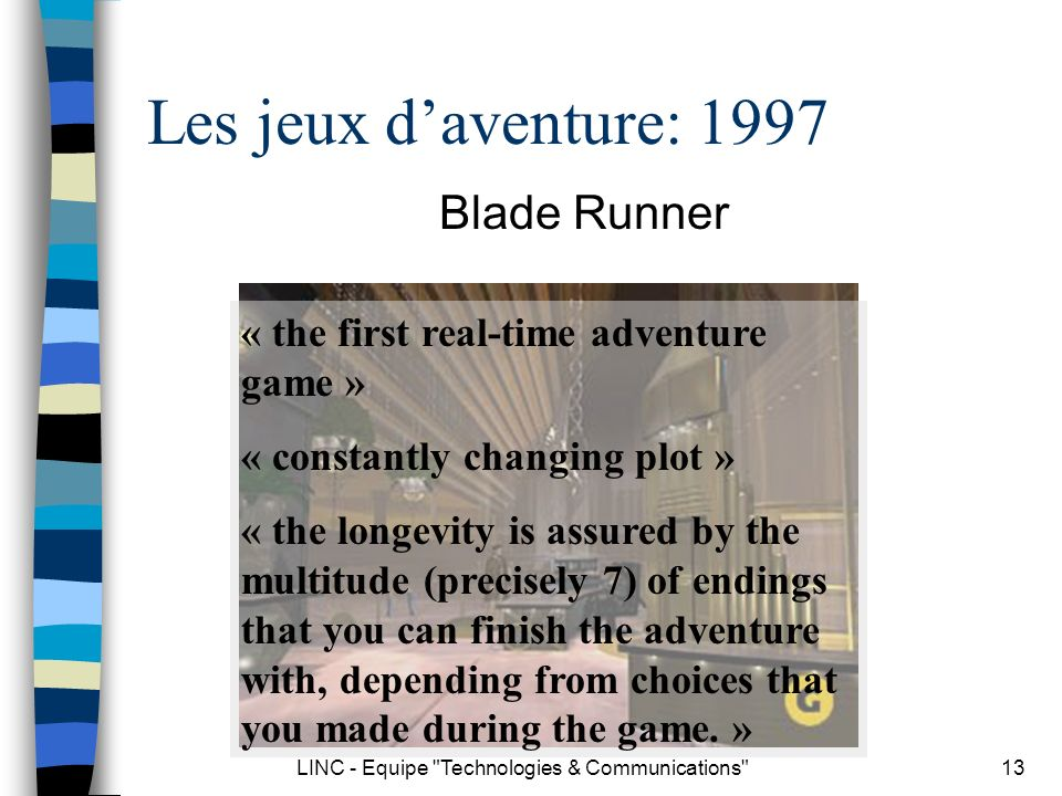 LINC - Equipe Technologies & Communications 13 Les jeux daventure: 1997 Blade Runner « the first real-time adventure game » « constantly changing plot » « the longevity is assured by the multitude (precisely 7) of endings that you can finish the adventure with, depending from choices that you made during the game.