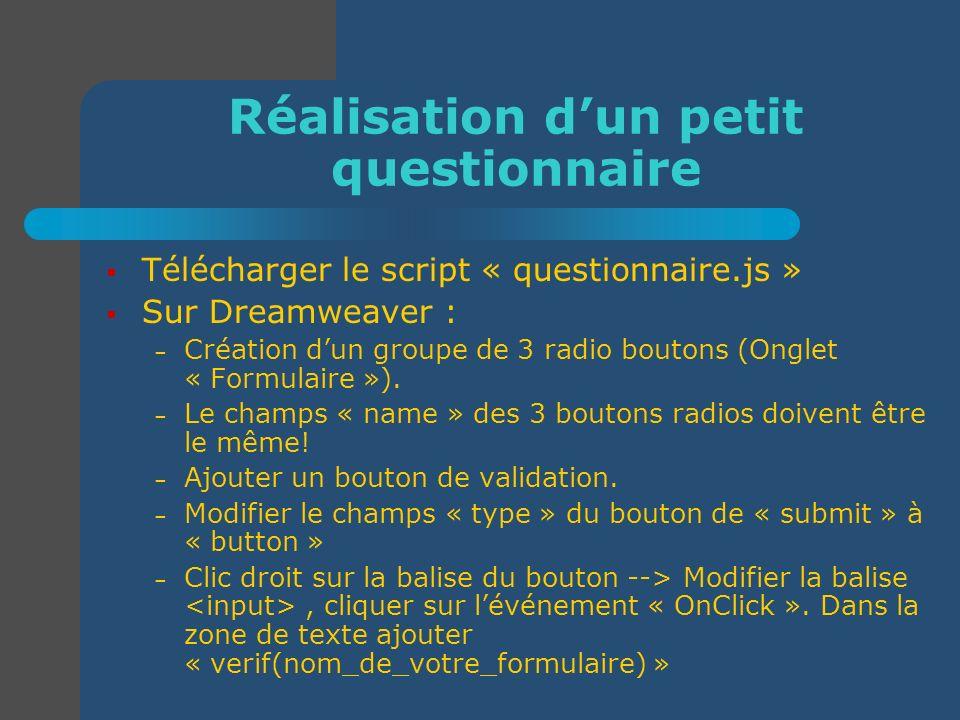 Réalisation dun petit questionnaire Télécharger le script « questionnaire.js » Sur Dreamweaver : – Création dun groupe de 3 radio boutons (Onglet « Fo
