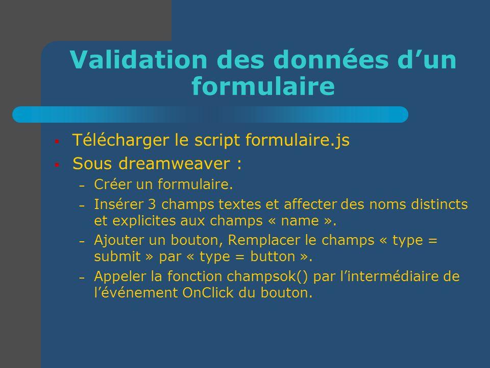 Validation des données dun formulaire Télécharger le script formulaire.js Sous dreamweaver : – Créer un formulaire. – Insérer 3 champs textes et affec