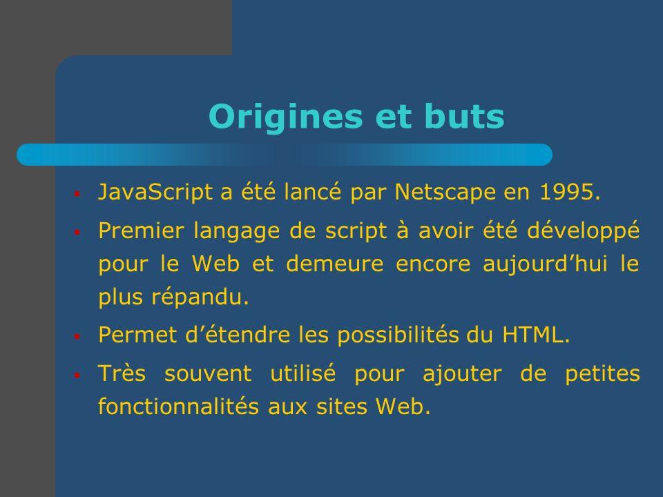 Origines et buts JavaScript a été lancé par Netscape en 1995. Premier langage de script à avoir été développé pour le Web et demeure encore aujourdhui