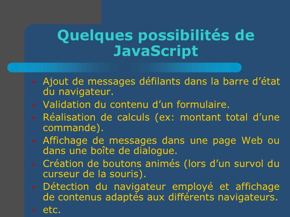 Quelques possibilités de JavaScript Ajout de messages défilants dans la barre détat du navigateur. Validation du contenu dun formulaire. Réalisation d