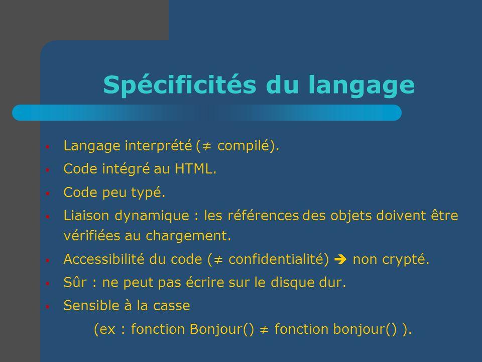 Spécificités du langage Langage interprété ( compilé). Code intégré au HTML. Code peu typé. Liaison dynamique : les références des objets doivent être