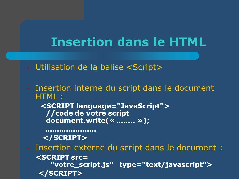 Insertion dans le HTML Utilisation de la balise Insertion interne du script dans le document HTML : //code de votre script document.write(« …….. »); …