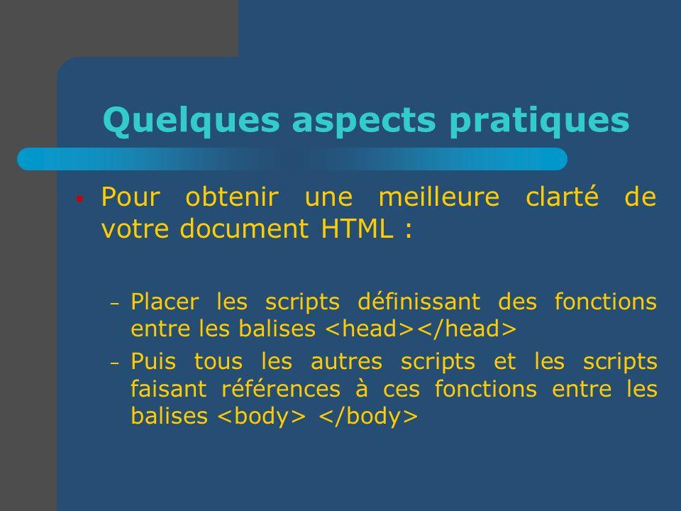 Quelques aspects pratiques Pour obtenir une meilleure clarté de votre document HTML : – Placer les scripts définissant des fonctions entre les balises