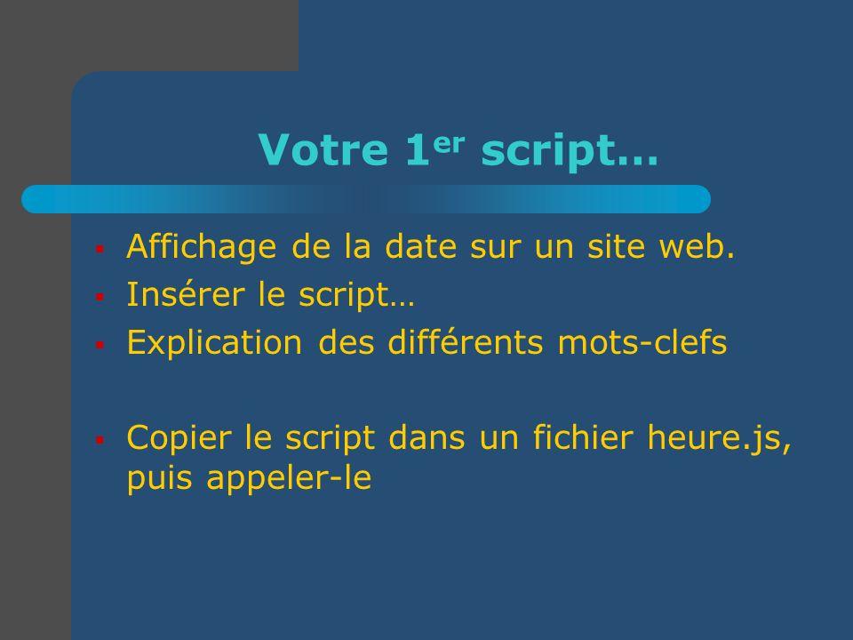Votre 1 er script… Affichage de la date sur un site web. Insérer le script… Explication des différents mots-clefs Copier le script dans un fichier heu